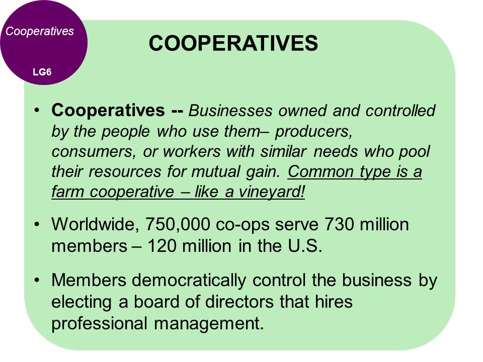Cooperatives Cooperatives -- Businesses owned and controlled by the people who use them– producers, consumers, or workers with similar needs who pool