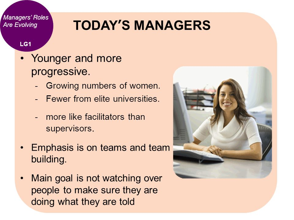 Managers' Roles Are Evolving Younger and more progressive.  Growing numbers of women.  Fewer from elite universities.  more like facilitators than