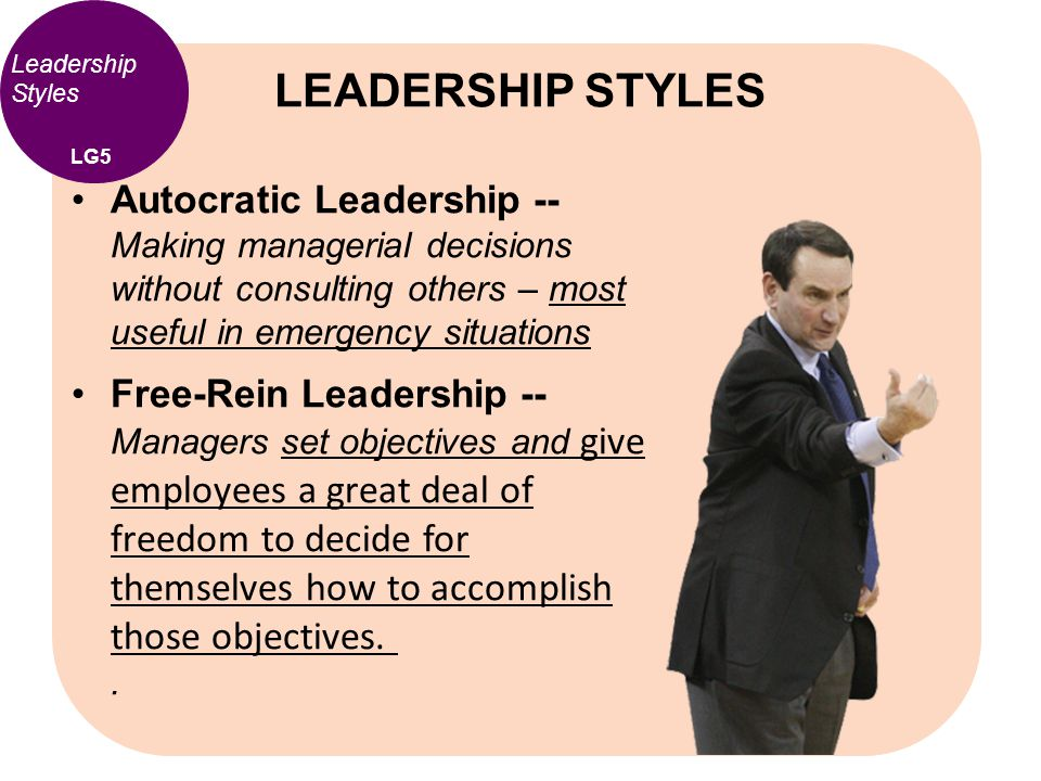 Leadership Styles Autocratic Leadership -- Making managerial decisions without consulting others – most useful in emergency situations Free-Rein Leade