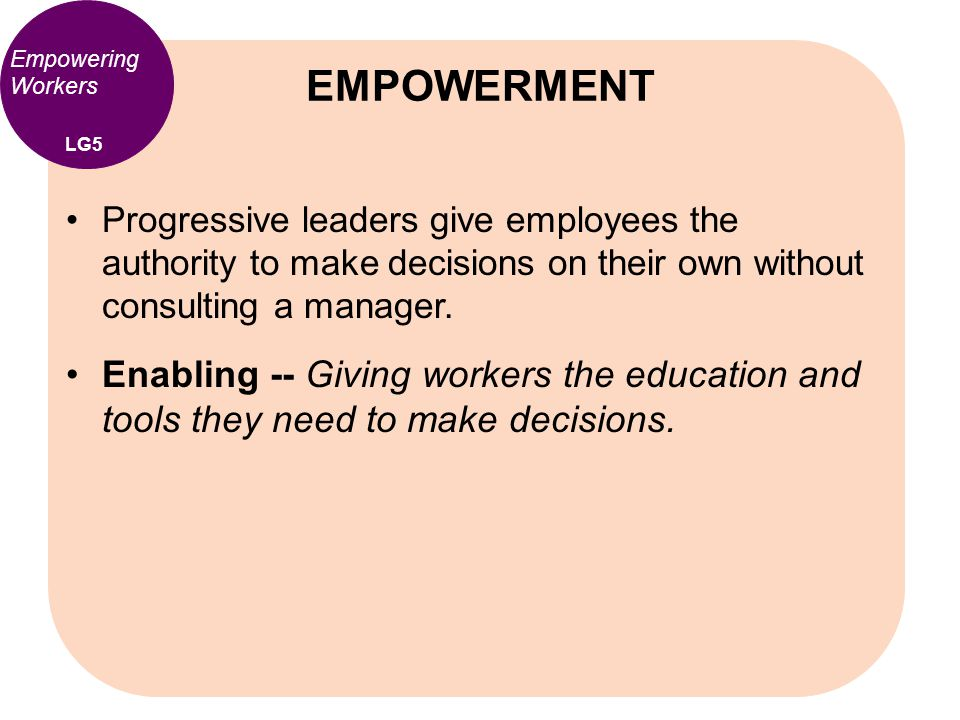Empowering Workers Progressive leaders give employees the authority to make decisions on their own without consulting a manager. Enabling -- Giving wo