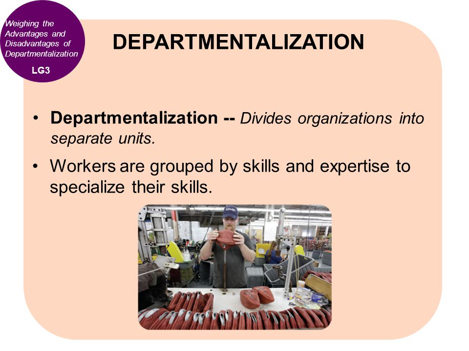 Weighing the Advantages and Disadvantages of Departmentalization Departmentalization -- Divides organizations into separate units. Workers are grouped