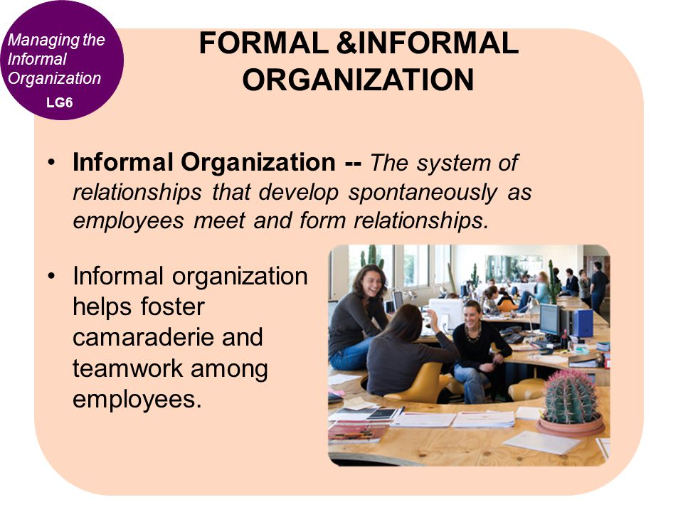 Informal Organization -- The system of relationships that develop spontaneously as employees meet and form relationships. FORMAL &INFORMAL ORGANIZATIO