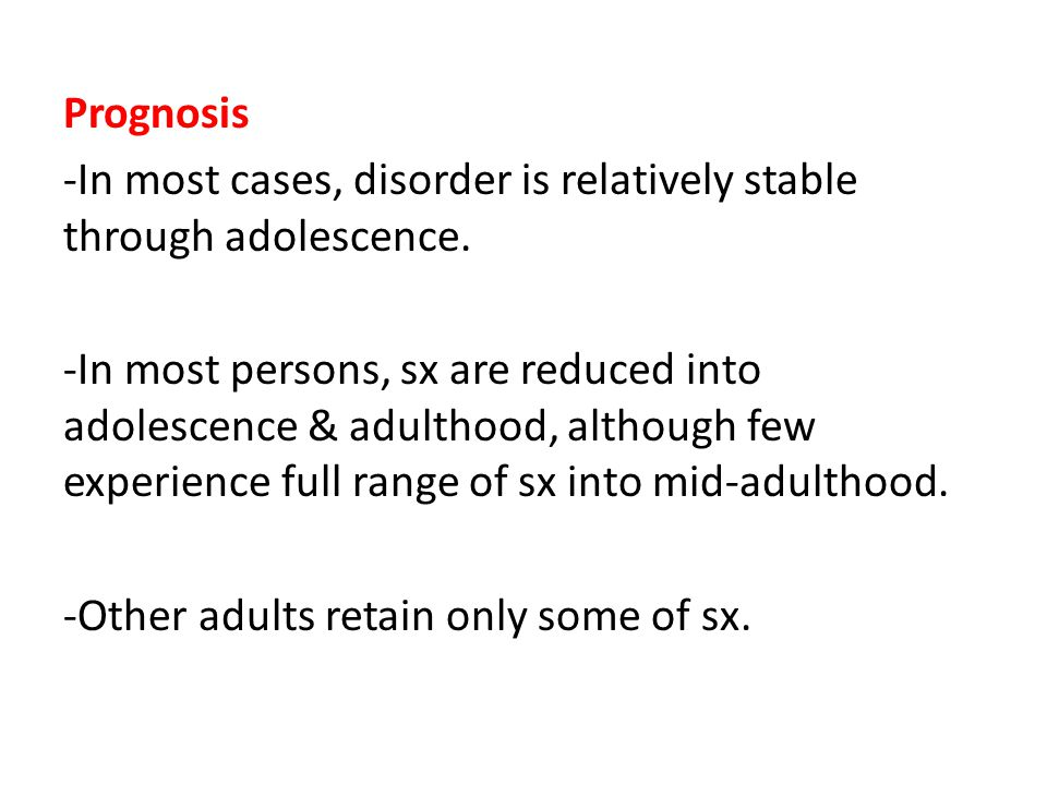 Prognosis -In most cases, disorder is relatively stable through adolescence.