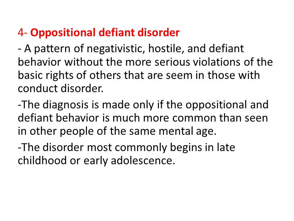 4- Oppositional defiant disorder - A pattern of negativistic, hostile, and defiant behavior without the more serious violations of the basic rights of others that are seem in those with conduct disorder.