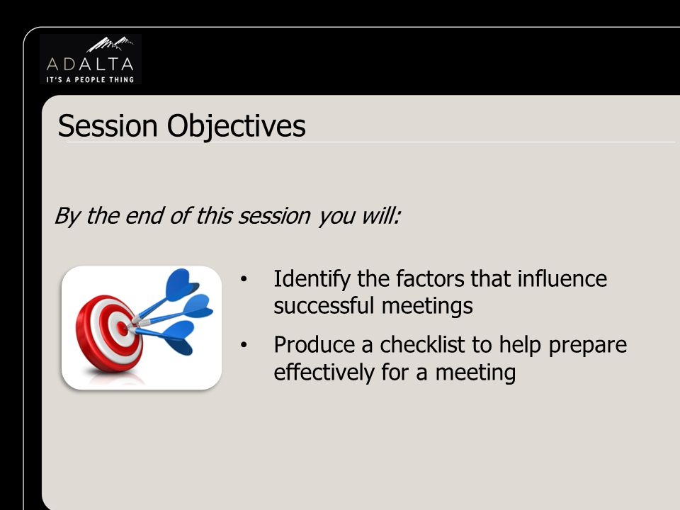 Session Objectives By the end of this session you will: Identify the factors that influence successful meetings Produce a checklist to help prepare effectively for a meeting