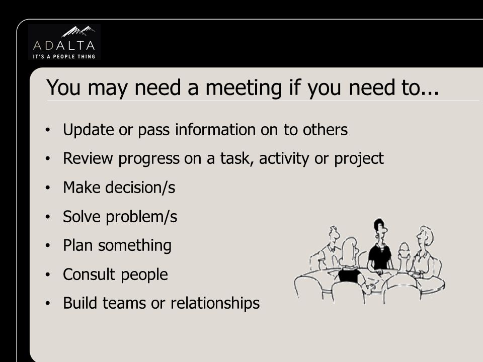 Update or pass information on to others Review progress on a task, activity or project Make decision/s Solve problem/s Plan something Consult people Build teams or relationships You may need a meeting if you need to...