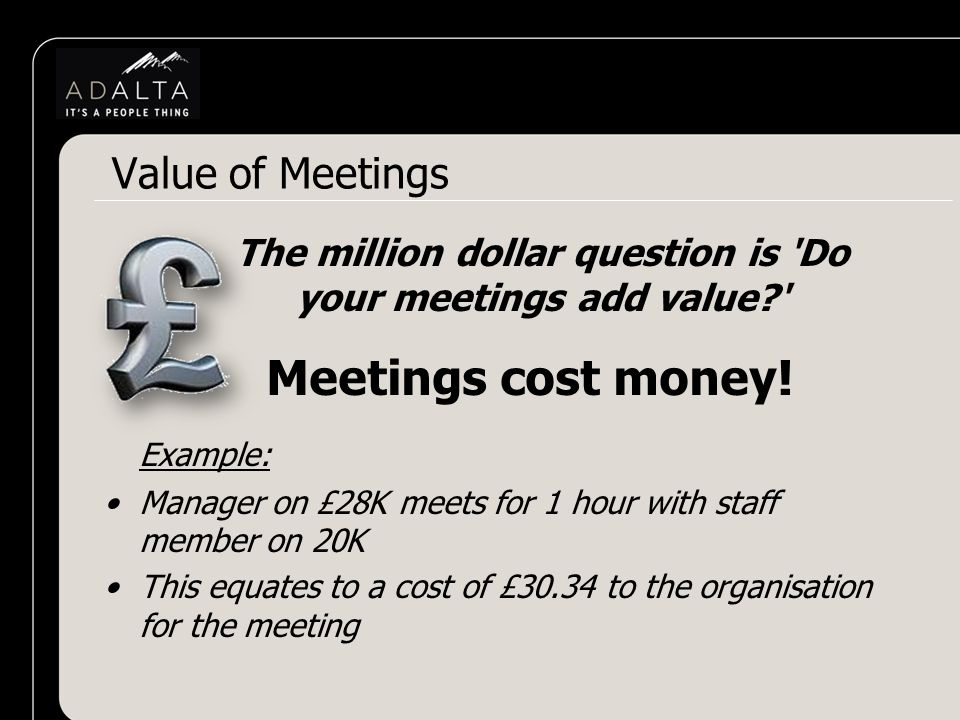 The million dollar question is Do your meetings add value Meetings cost money.