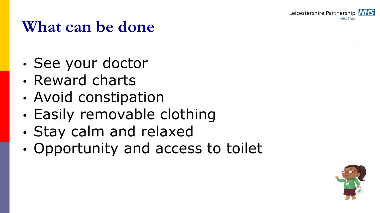 What can be done See your doctor Reward charts Avoid constipation Easily removable clothing Stay calm and relaxed Opportunity and access to toilet