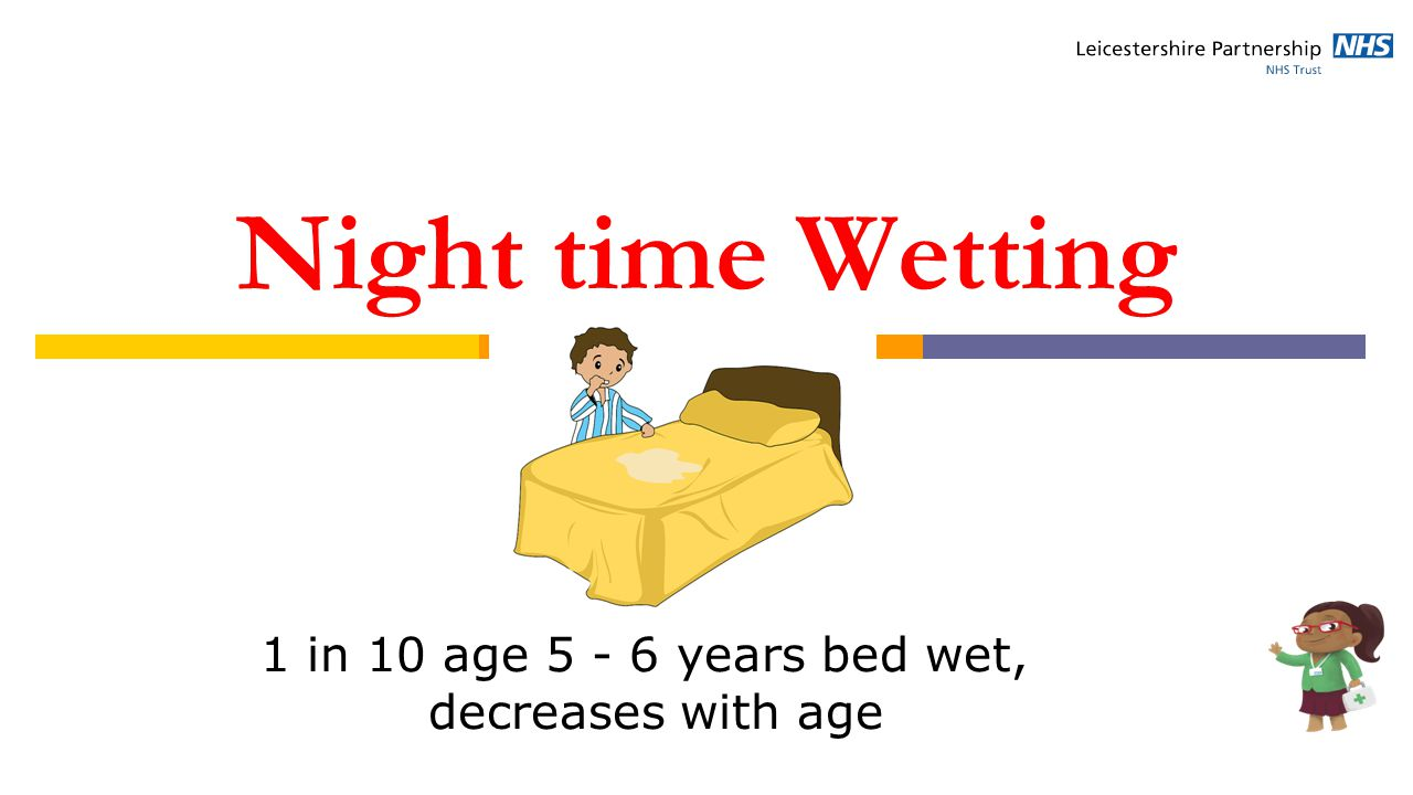 Night time Wetting 1 in 10 age 5 - 6 years bed wet, decreases with age