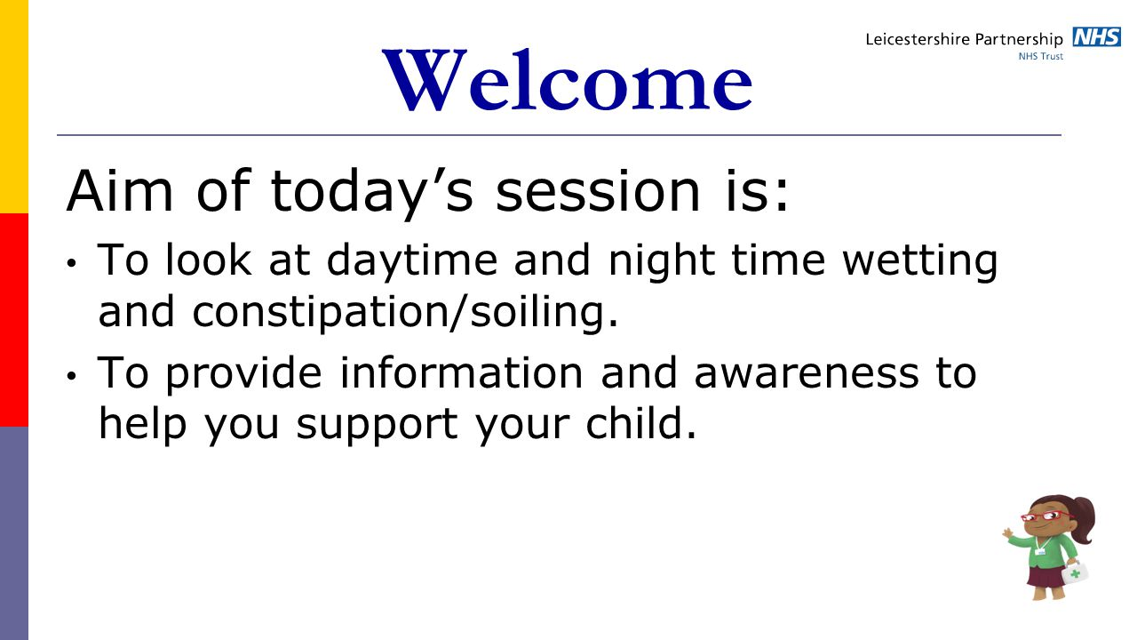 Welcome Aim of today's session is: To look at daytime and night time wetting and constipation/soiling. To provide information and awareness to help yo