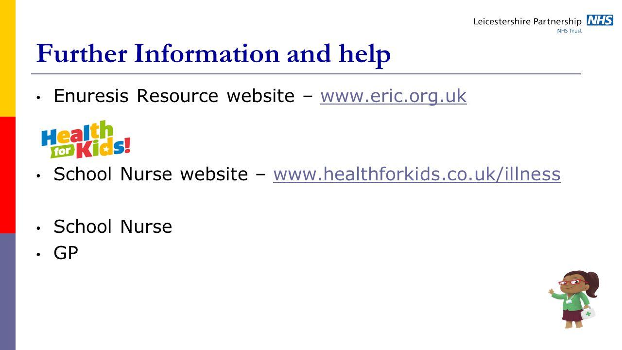 Further Information and help Enuresis Resource website – www.eric.org.ukwww.eric.org.uk School Nurse website – www.healthforkids.co.uk/illnesswww.healthforkids.co.uk/illness School Nurse GP