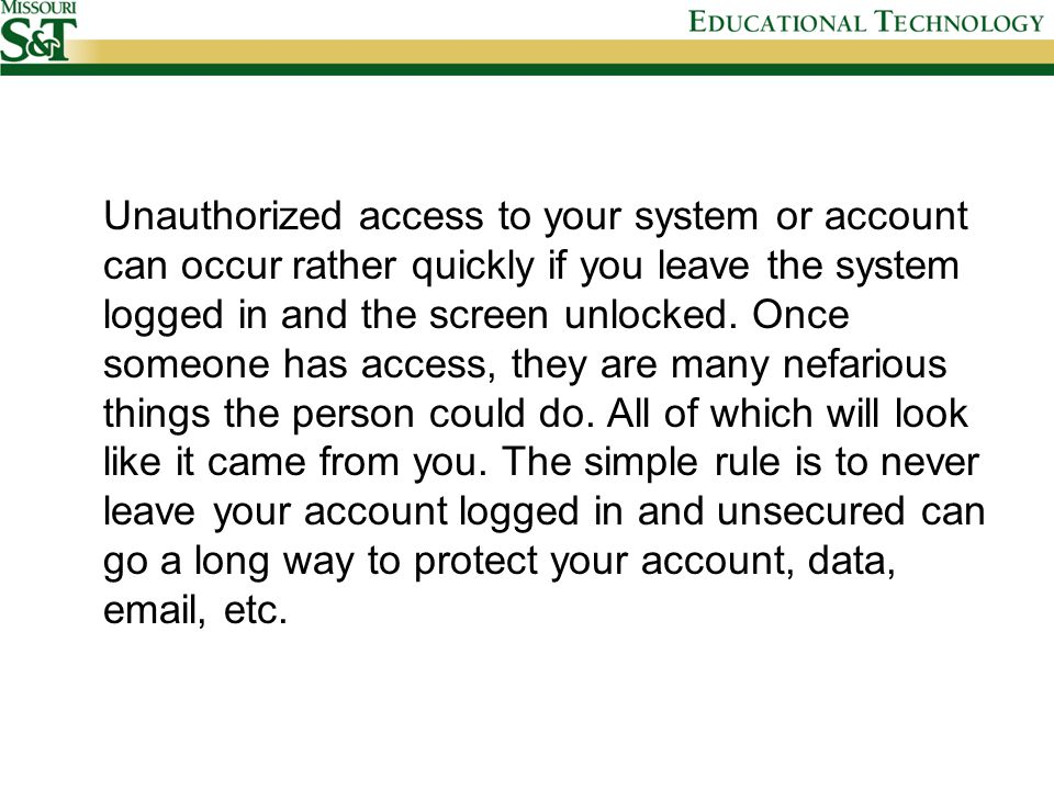 Unauthorized access to your system or account can occur rather quickly if you leave the system logged in and the screen unlocked. Once someone has acc