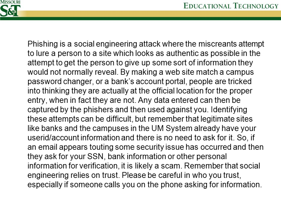 Phishing is a social engineering attack where the miscreants attempt to lure a person to a site which looks as authentic as possible in the attempt to get the person to give up some sort of information they would not normally reveal.