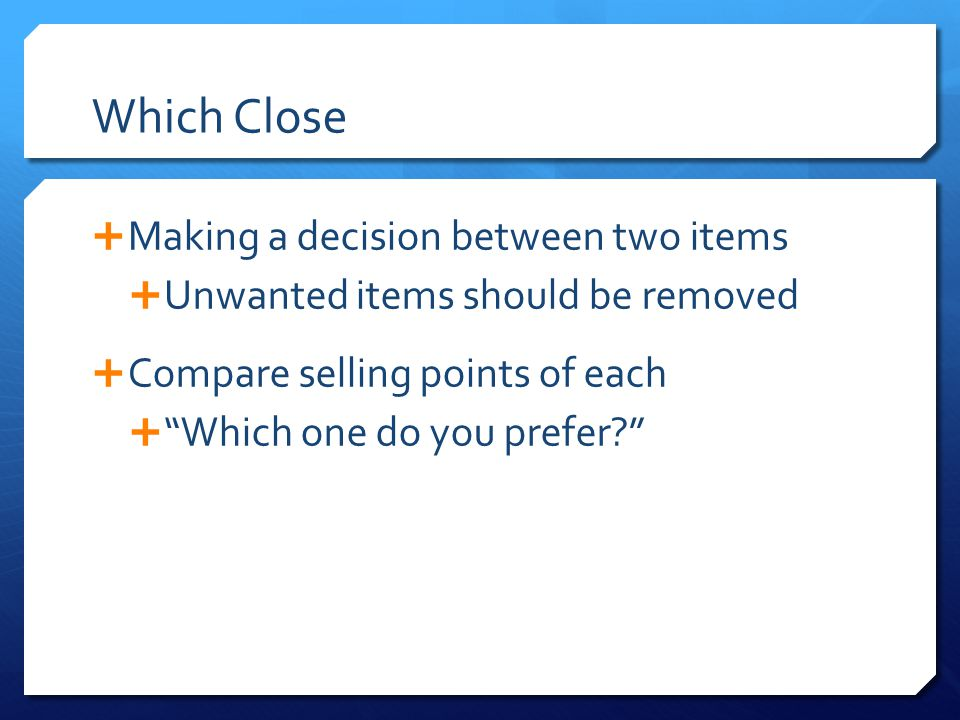 "Which Close  Making a decision between two items  Unwanted items should be removed  Compare selling points of each  ""Which one do you prefer?"""