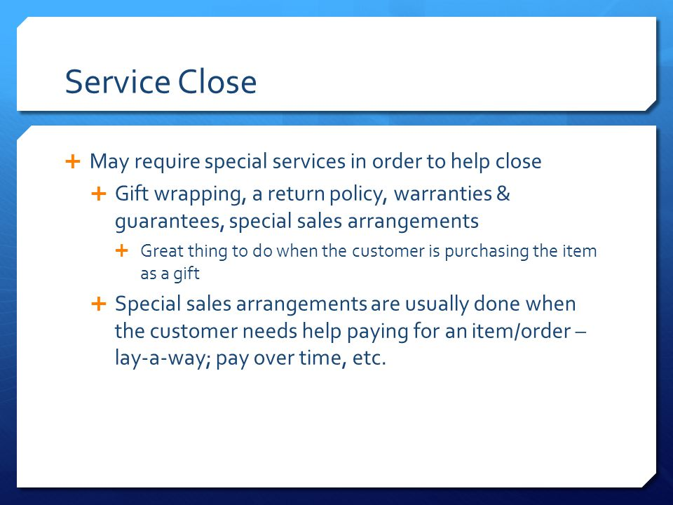 Service Close  May require special services in order to help close  Gift wrapping, a return policy, warranties & guarantees, special sales arrangeme