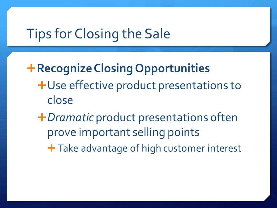 Tips for Closing the Sale  Recognize Closing Opportunities  Use effective product presentations to close  Dramatic product presentations often prove important selling points  Take advantage of high customer interest