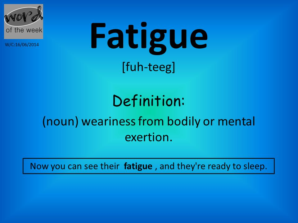 Fatigue [fuh-teeg] Definition: (noun) weariness from bodily or mental exertion.