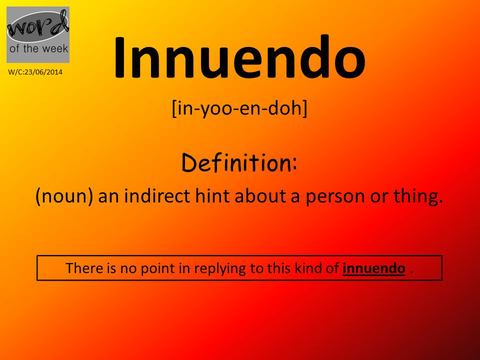 Innuendo [in-yoo-en-doh] Definition: (noun) an indirect hint about a person or thing.