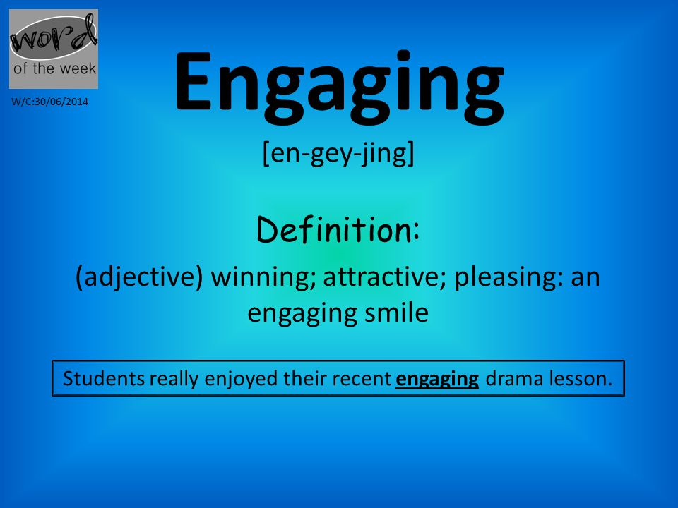 Engaging [en-gey-jing] Definition: (adjective) winning; attractive; pleasing: an engaging smile Students really enjoyed their recent engaging drama lesson.