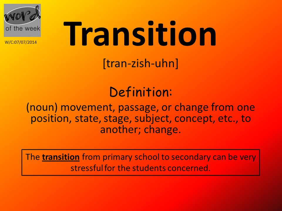 Transition [tran-zish-uhn] Definition: (noun) movement, passage, or change from one position, state, stage, subject, concept, etc., to another; change.