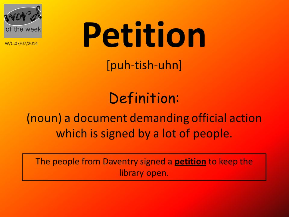 Petition [puh-tish-uhn] Definition: (noun) a document demanding official action which is signed by a lot of people.