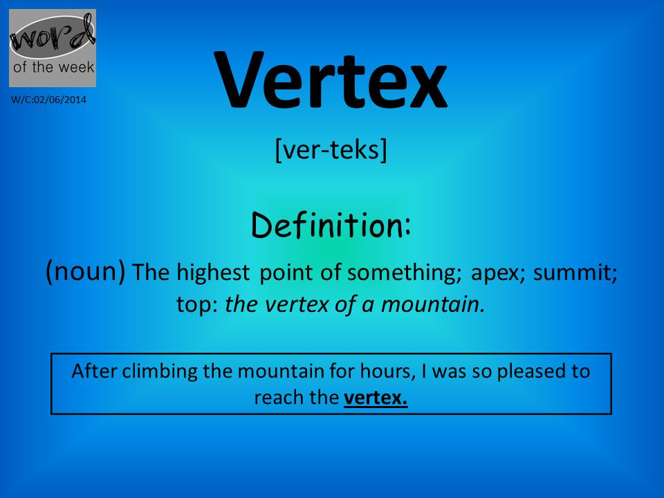 Vertex [ver-teks] Definition: (noun) The highest point of something; apex; summit; top: the vertex of a mountain.
