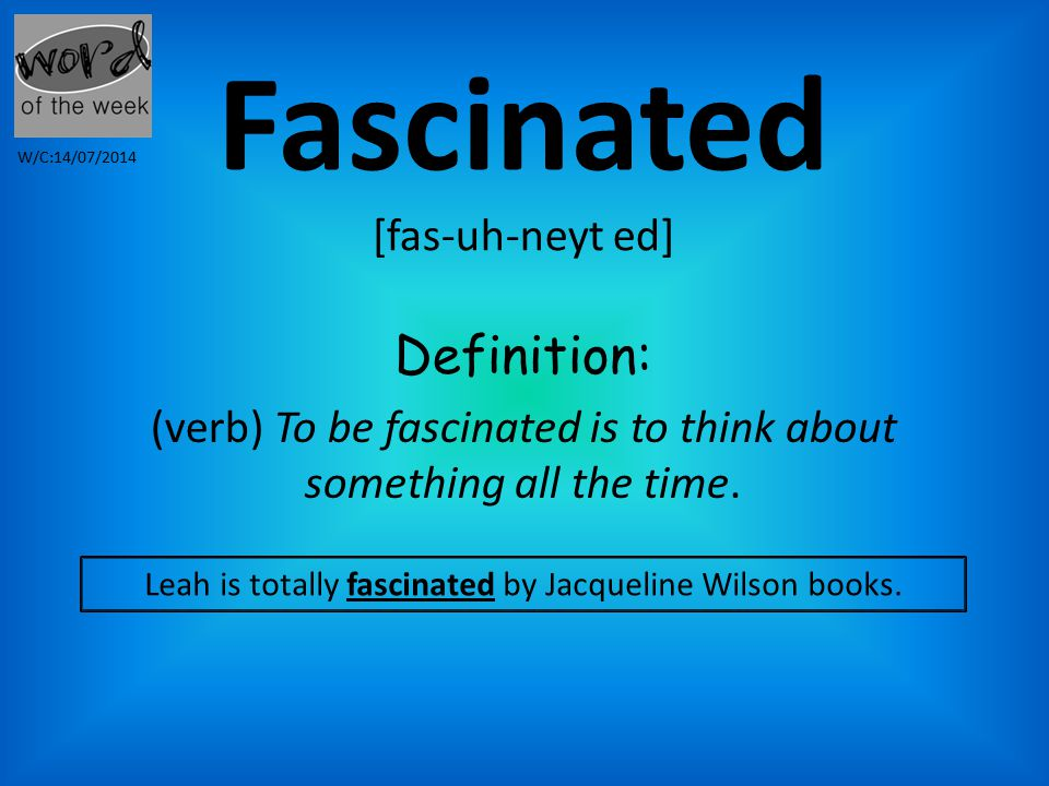 Fascinated [fas-uh-neyt ed] Definition: (verb) To be fascinated is to think about something all the time.