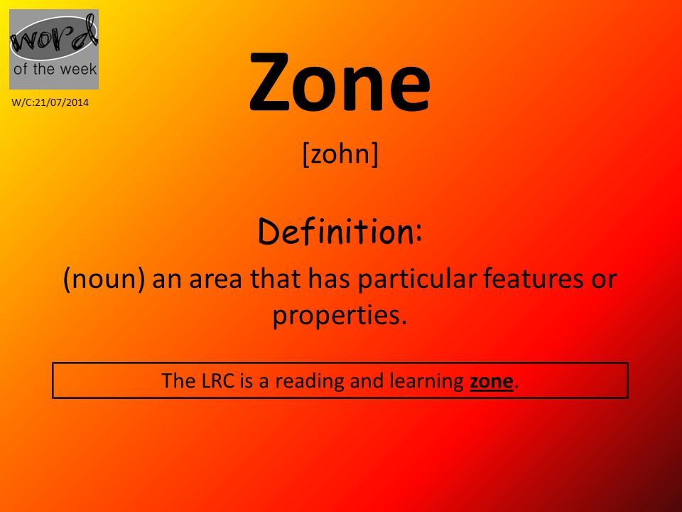 Zone [zohn] Definition: (noun) an area that has particular features or properties.
