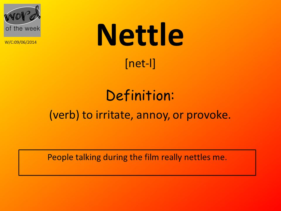 Nettle [net-l] Definition: (verb) to irritate, annoy, or provoke.