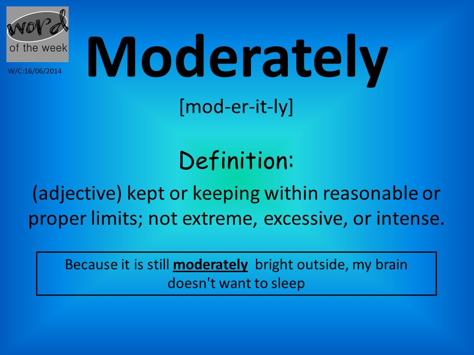 Moderately [mod-er-it-ly] Definition: (adjective) kept or keeping within reasonable or proper limits; not extreme, excessive, or intense.