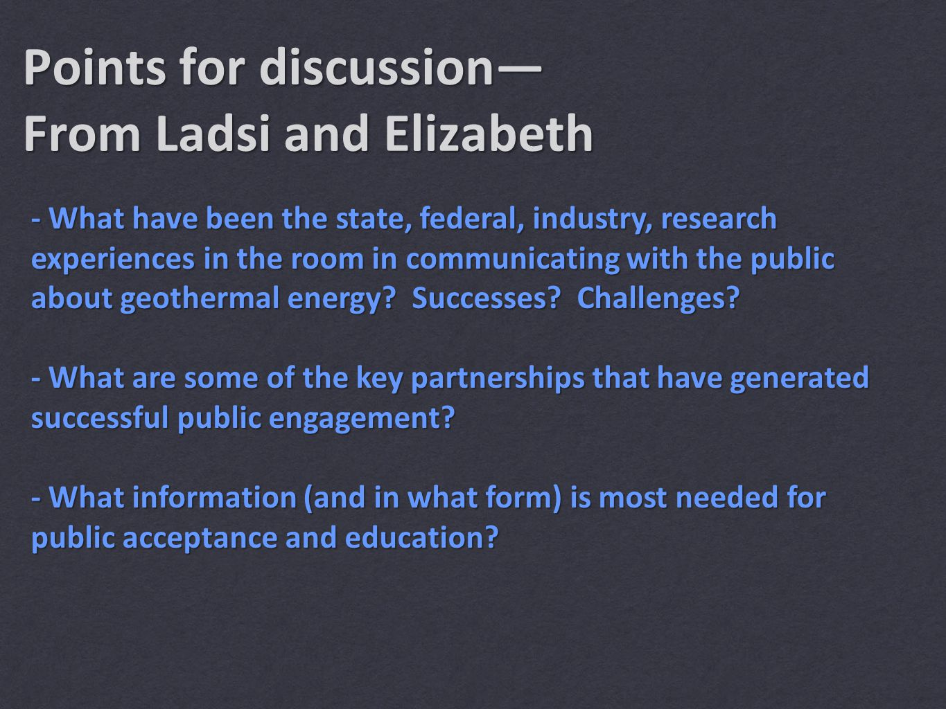 Points for discussion— From Ladsi and Elizabeth - What have been the state, federal, industry, research experiences in the room in communicating with the public about geothermal energy.