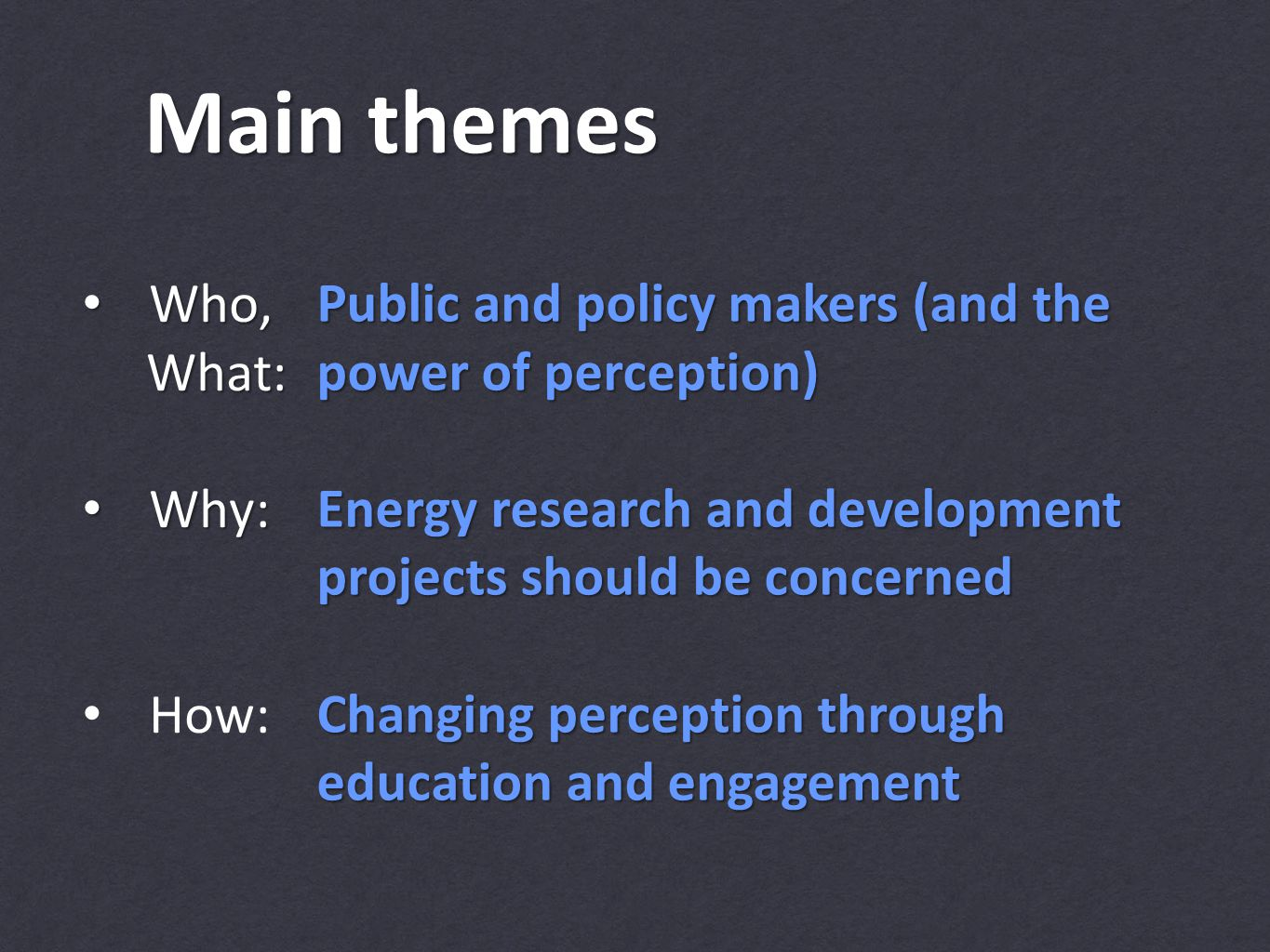 Main themes Who, Who, What: What: Why: Why: How: Public and policy makers (and the power of perception) Energy research and development projects should be concerned Changing perception through education and engagement