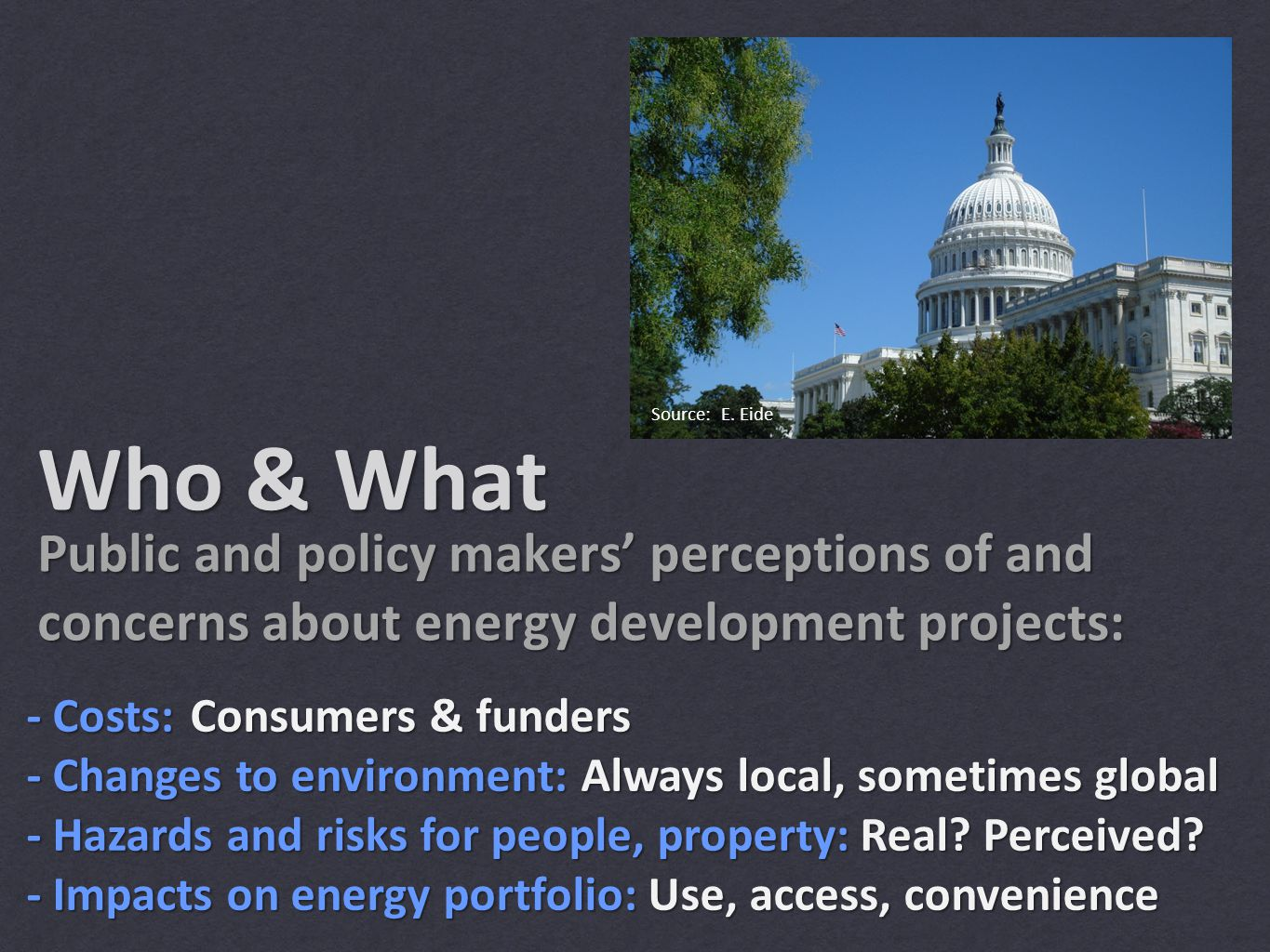 Who & What Public and policy makers' perceptions of and concerns about energy development projects: - Costs: - Changes to environment: - Hazards and risks for people, property: - Impacts on energy portfolio: Source: E.