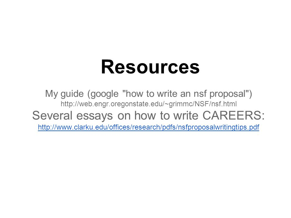 Resources My guide (google how to write an nsf proposal ) http://web.engr.oregonstate.edu/~grimmc/NSF/nsf.html Several essays on how to write CAREERS: http://www.clarku.edu/offices/research/pdfs/nsfproposalwritingtips.pdf