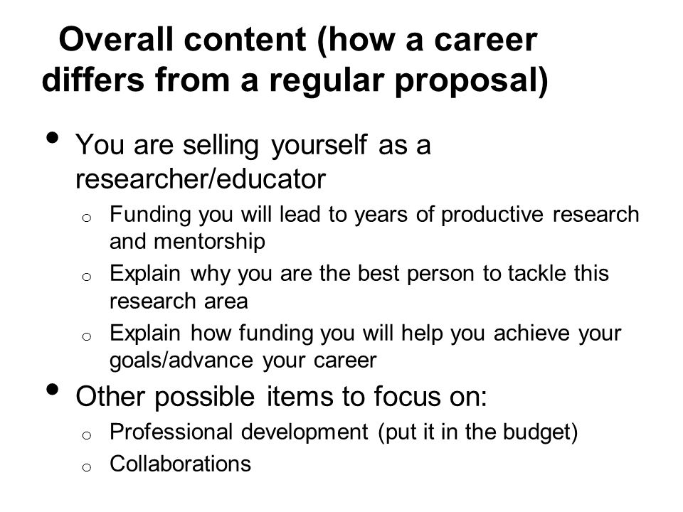Overall content (how a career differs from a regular proposal) You are selling yourself as a researcher/educator o Funding you will lead to years of productive research and mentorship o Explain why you are the best person to tackle this research area o Explain how funding you will help you achieve your goals/advance your career Other possible items to focus on: o Professional development (put it in the budget) o Collaborations