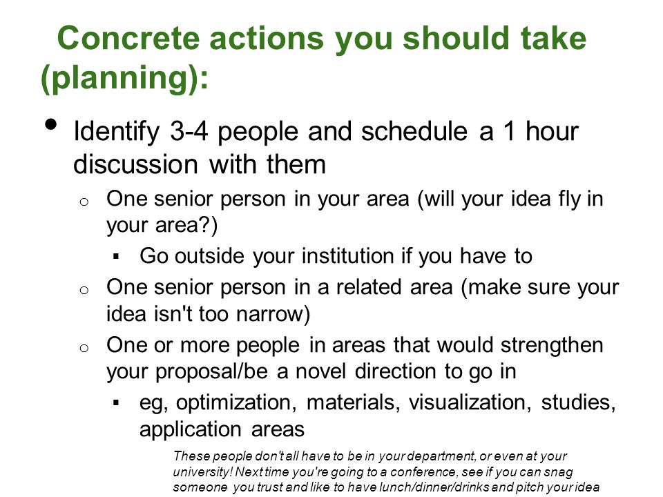 Concrete actions you should take (planning): Identify 3-4 people and schedule a 1 hour discussion with them o One senior person in your area (will your idea fly in your area )  Go outside your institution if you have to o One senior person in a related area (make sure your idea isn t too narrow) o One or more people in areas that would strengthen your proposal/be a novel direction to go in  eg, optimization, materials, visualization, studies, application areas These people don t all have to be in your department, or even at your university.