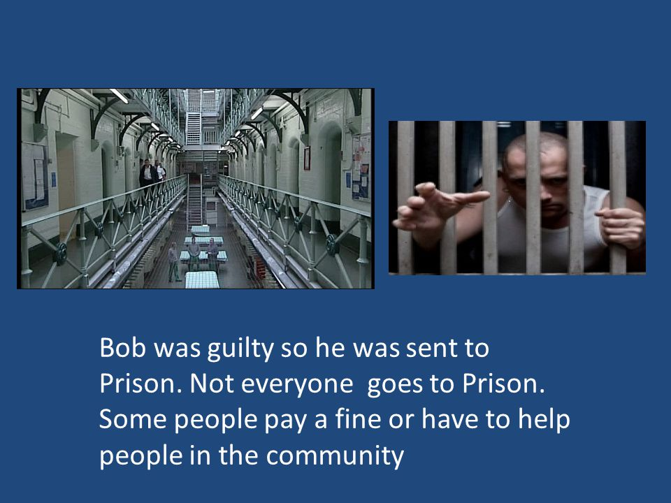 Bob was guilty so he was sent to Prison. Not everyone goes to Prison.