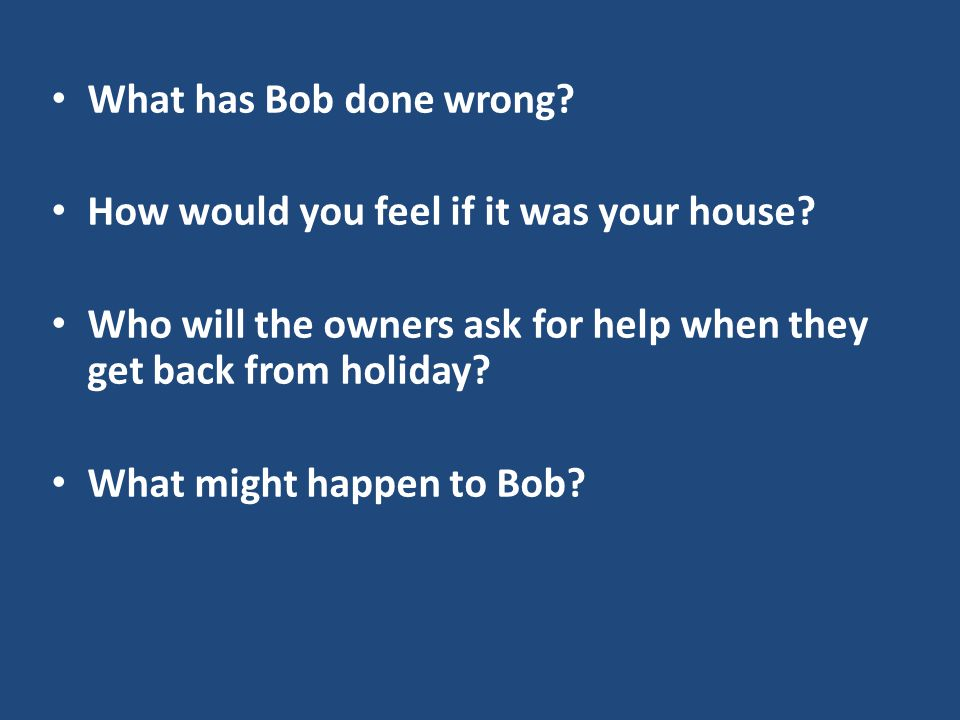 What has Bob done wrong. How would you feel if it was your house.
