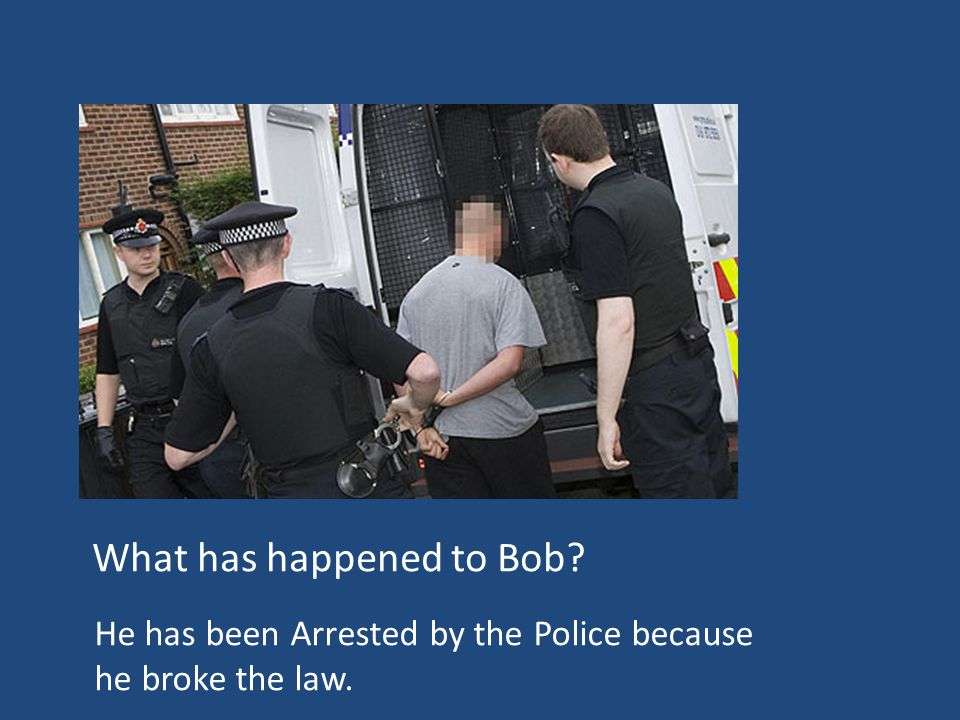 What has happened to Bob He has been Arrested by the Police because he broke the law.
