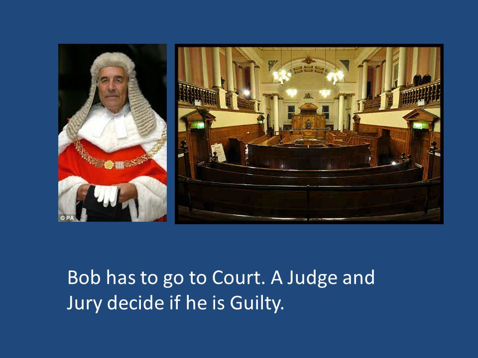 Bob has to go to Court. A Judge and Jury decide if he is Guilty.