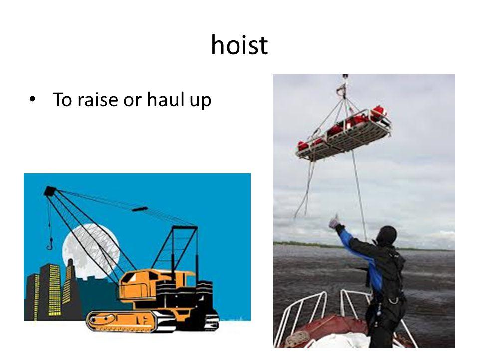 hoist To raise or haul up