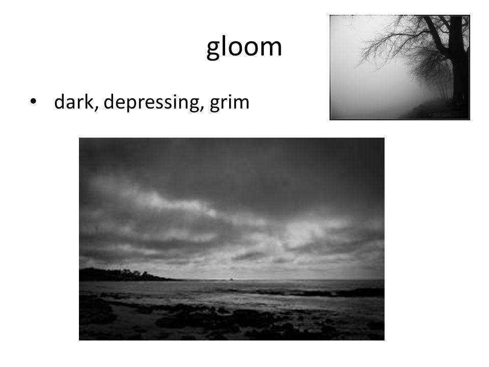 gloom dark, depressing, grim