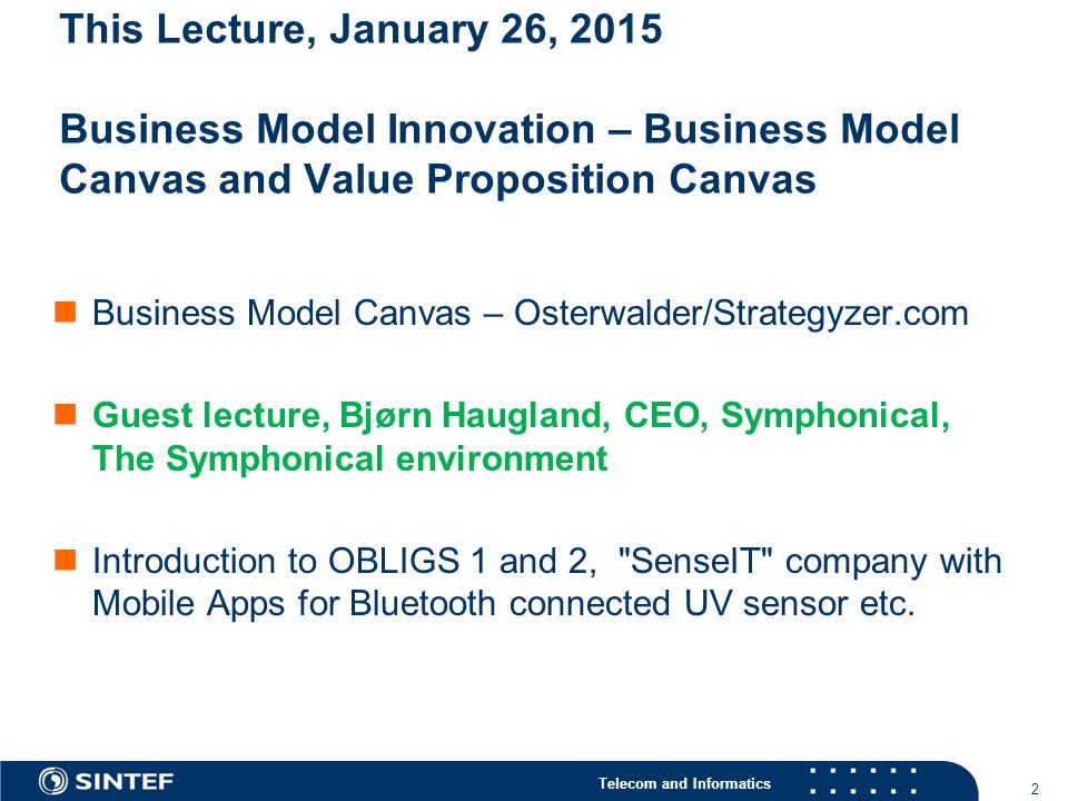 Telecom and Informatics 2 This Lecture, January 26, 2015 Business Model Innovation – Business Model Canvas and Value Proposition Canvas Business Model Canvas – Osterwalder/Strategyzer.com Guest lecture, Bjørn Haugland, CEO, Symphonical, The Symphonical environment Introduction to OBLIGS 1 and 2, SenseIT company with Mobile Apps for Bluetooth connected UV sensor etc.