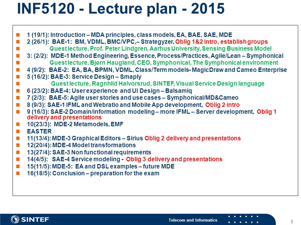 Telecom and Informatics 3 INF5120 - Lecture plan - 2015 1 (19/1): Introduction – MDA principles, class models, EA, BAE, SAE, MDE 2 (26/1): BAE-1: BM, VDML, BMC/VPC,– Strategyzer, Oblig 1&2 intro, establish groups Guest lecture, Prof.
