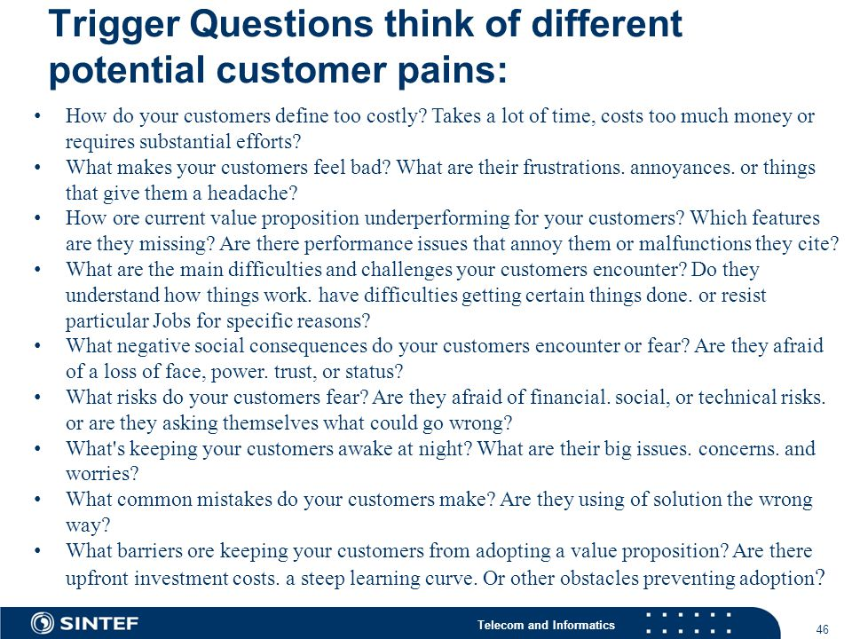 Telecom and Informatics Trigger Questions think of different potential customer pains: 46 How do your customers define too costly.