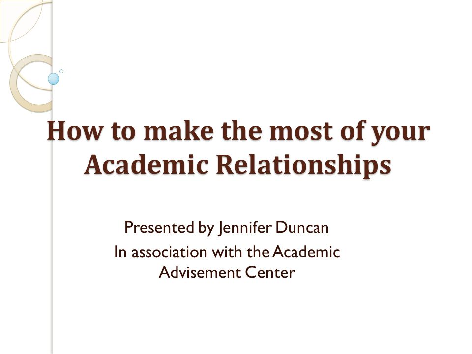 How to make the most of your Academic Relationships Presented by Jennifer Duncan In association with the Academic Advisement Center