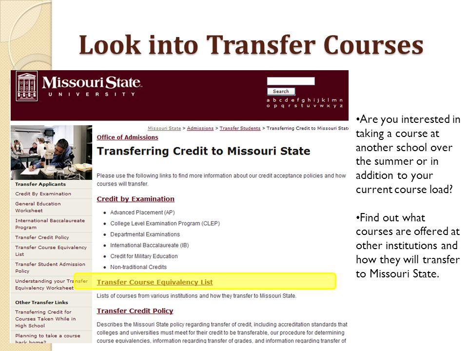 Look into Transfer Courses Are you interested in taking a course at another school over the summer or in addition to your current course load.