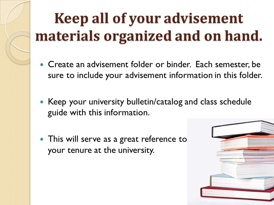 Keep all of your advisement materials organized and on hand. Create an advisement folder or binder. Each semester, be sure to include your advisement