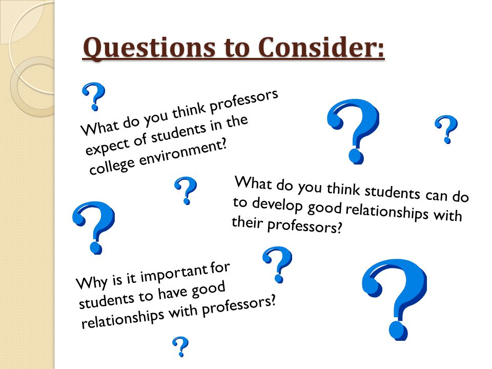Questions to Consider: What do you think professors expect of students in the college environment? What do you think students can do to develop good r