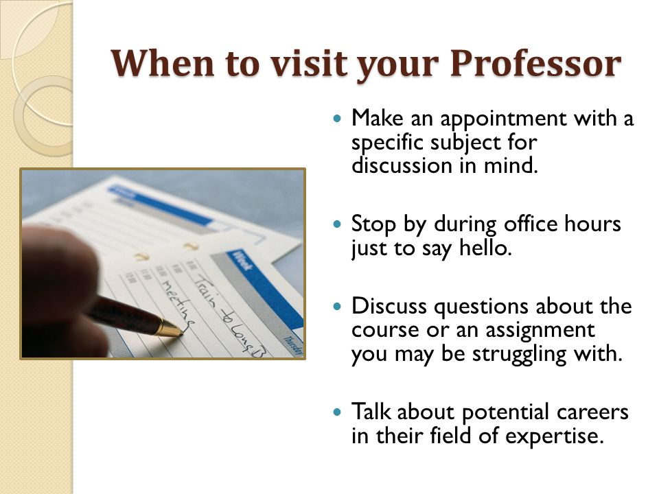 Make an appointment with a specific subject for discussion in mind. Stop by during office hours just to say hello. Discuss questions about the course